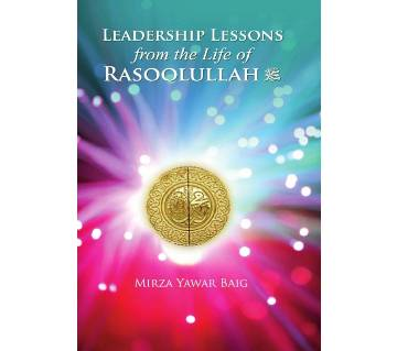 LEADERSHIP LESSONS: FROM THE LIFE OF RASOOLULLAH